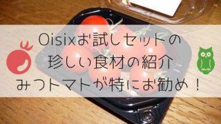 Oisixお試しセットの珍しい食材の紹介。みつトマトが特にお勧め!