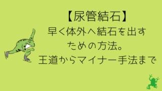 【尿管結石】早く体外へ結石を出すための方法。王道からマイナー手法まで紹介